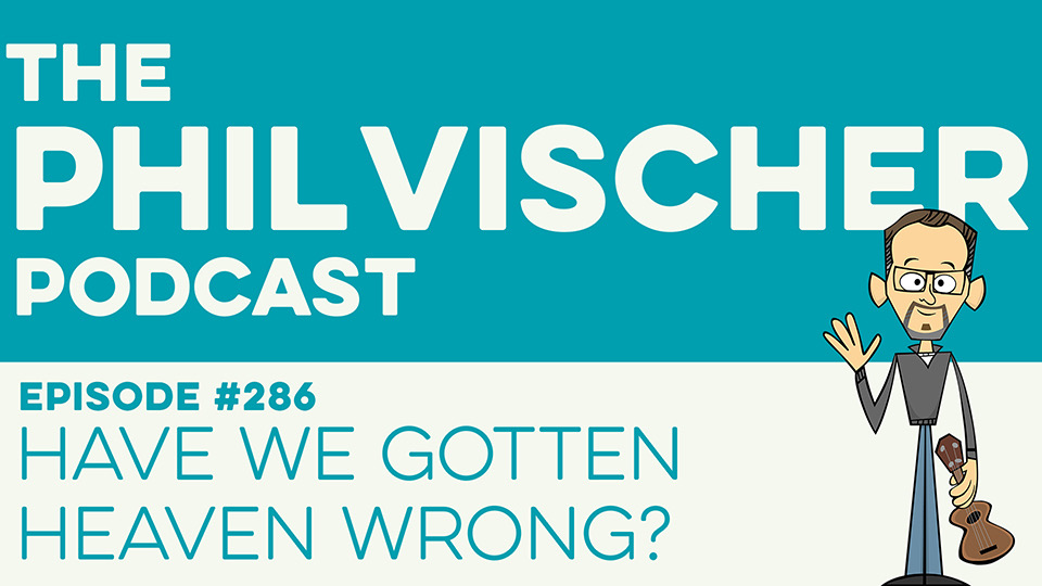 Episode 286: Have We Gotten Heaven Wrong?