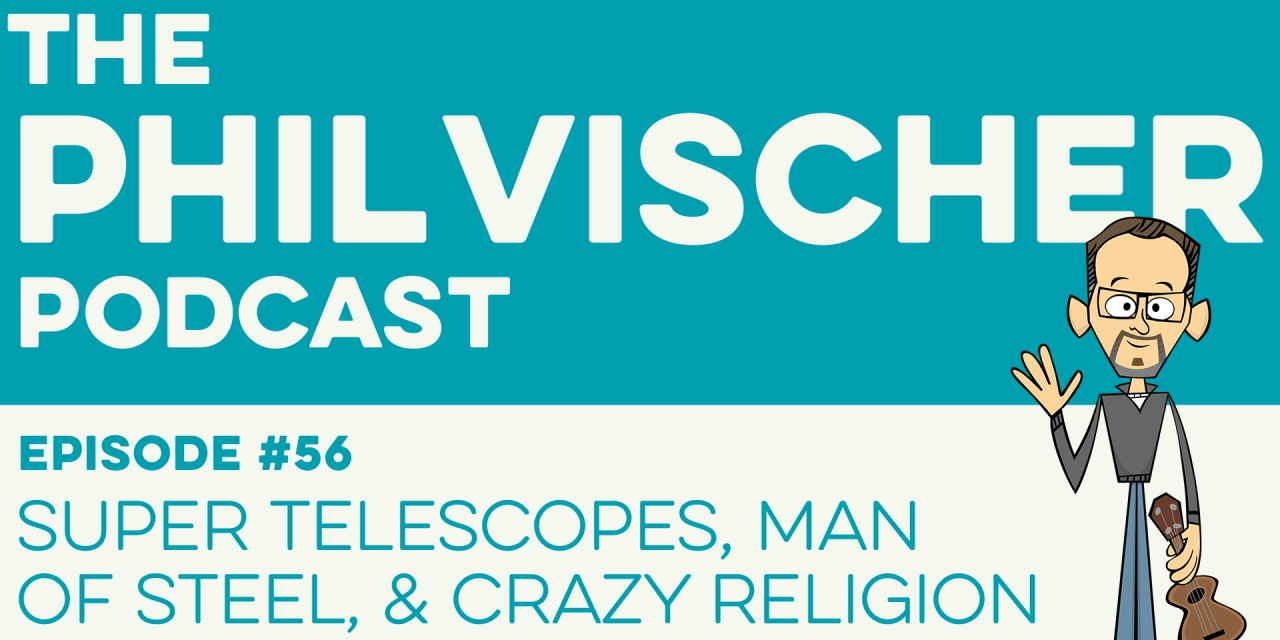 Episode 56: Super Telescopes, Man of Steel & Crazy Religion
