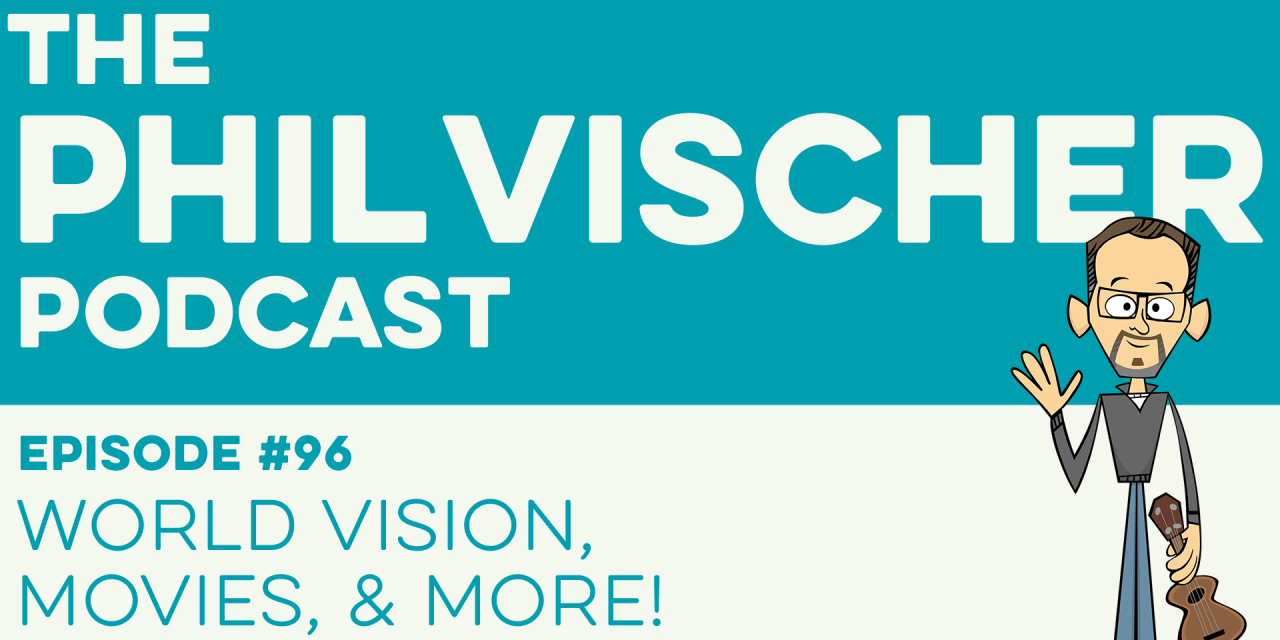 Episode 96: World Vision, Movies, and More!