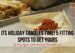 Its Holiday Tamales Time! 5 Fitting Spots To Get Yours