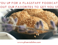 ARE YOU UP FOR A FLAGSTAFF FOODCATION- CHECK OUT OUR FAVORITES TO GET YOU STARTED!