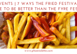 7 WAYS THE FRIED FESTIVAL IS SURE TO BE BETTER THAN THE FYRE FESTIVAL