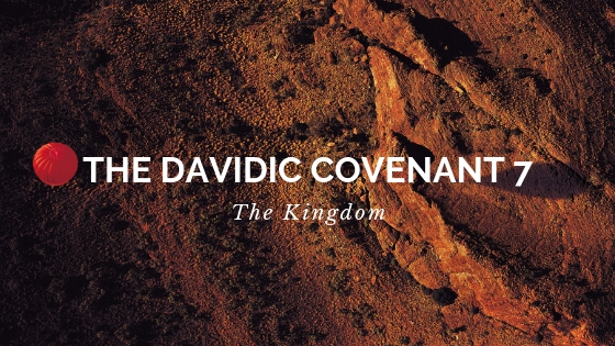 The Davidic Covenant 7 - The Kingdom