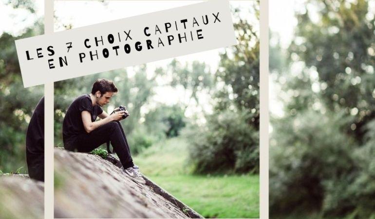 les 7 choix capitaux en photographie