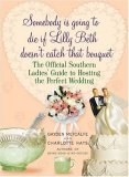 Somebody Is Going to Die if Lilly Beth Doesn't Catch That Bouquet: The Official Southern Ladies' Guide to Hosting the Perfect Wedding