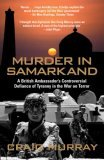 Murder in Samarkand: A British Ambassador's Controversial Defiance of Tyranny in the War on Terror