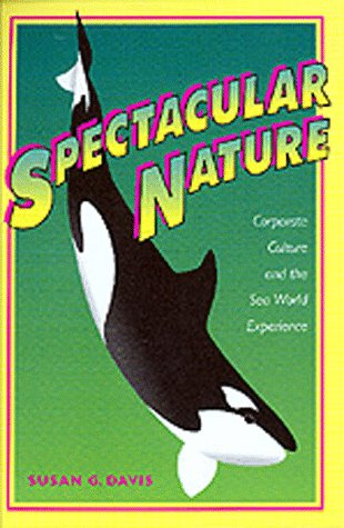 Spectacular Nature: Corporate Culture and the Sea World Experience