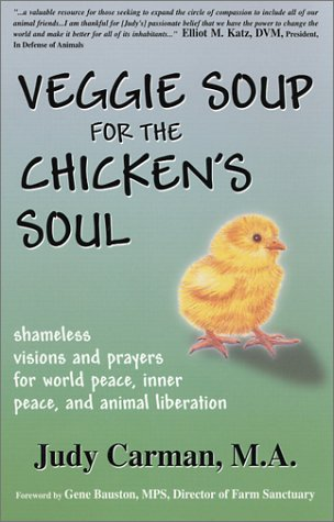 Veggie Soup for the Chicken's Soul : Shameless Visions and Prayers for World Peace, Inner Peace, and Animal Liberation