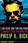 I Am Alive and You Are Dead: The Strange Life and Times of Philip K. Dick
