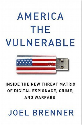 AMERICA THE VULNERABLE: Inside the New Threat Matrix of Digital Espionage, Crime, and Warfare