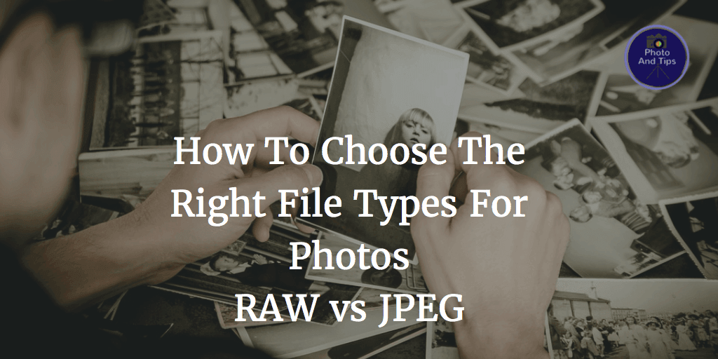 How To Choose The Right File Types For Photos RAW Versus JPEG