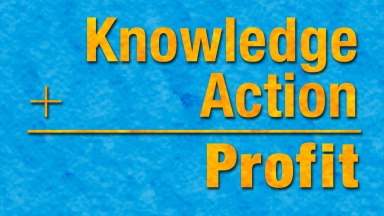 Knowledge + Action = Profit