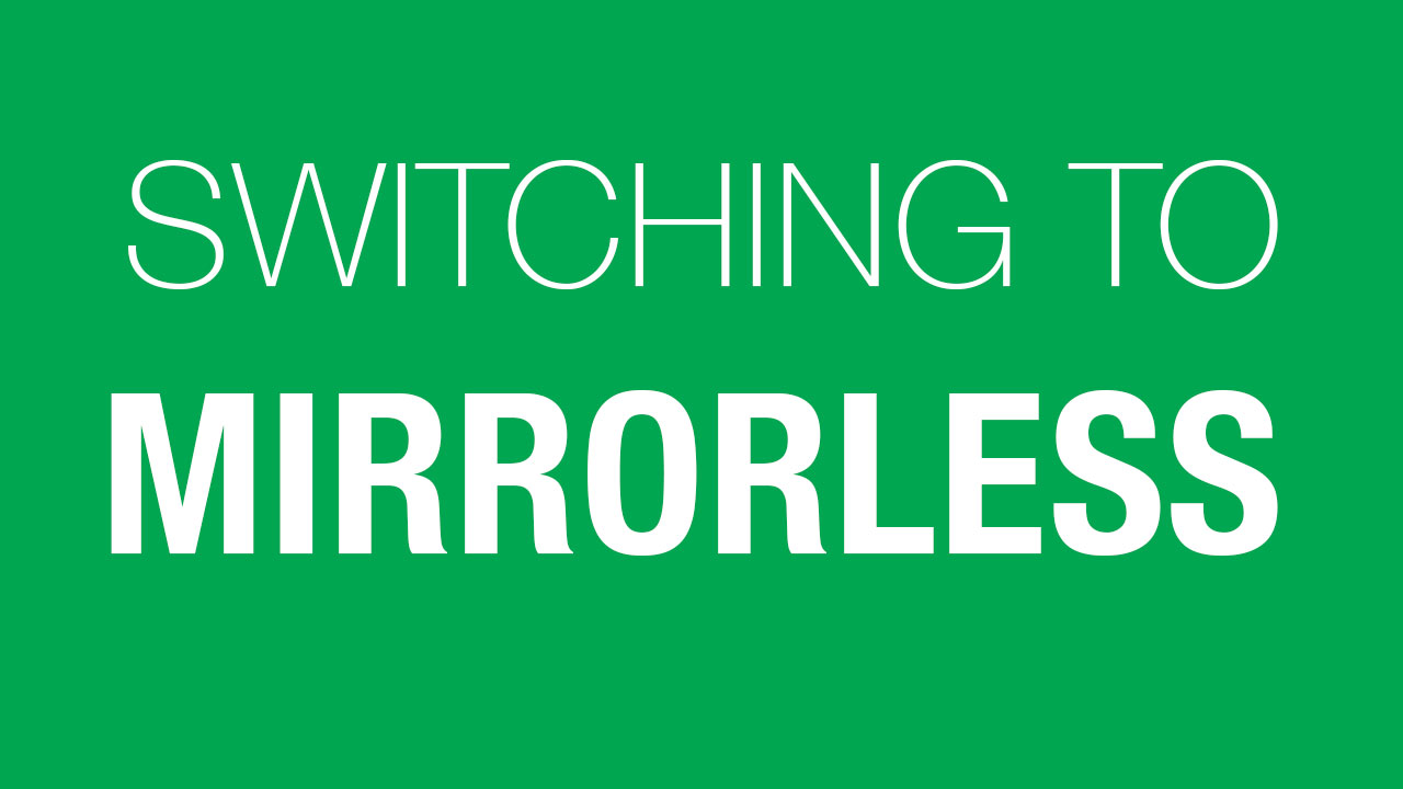 Things to Look Out for When Working with Mirrorless Cameras