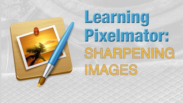 Learning Pixelmator: Sharpening Images