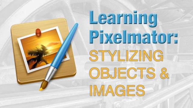 Learning Pixelmator: Stylizing Objects & Images