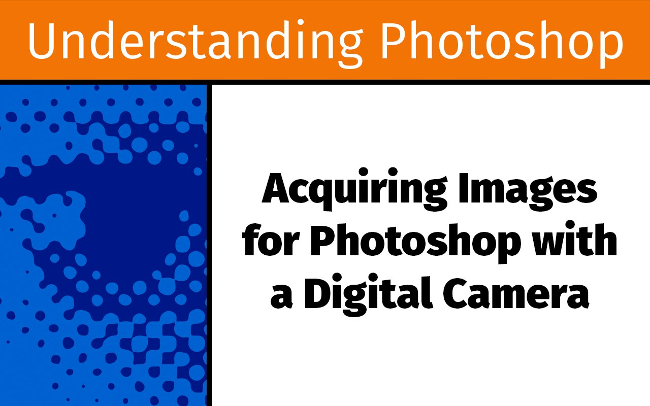 Acquiring images for Photoshop with a digital camera