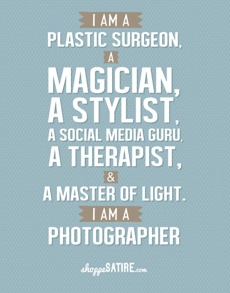 I am a plastic surgeon, a musician, a stylist, a social media guru, a therapist, a master of light. I am a photographer!