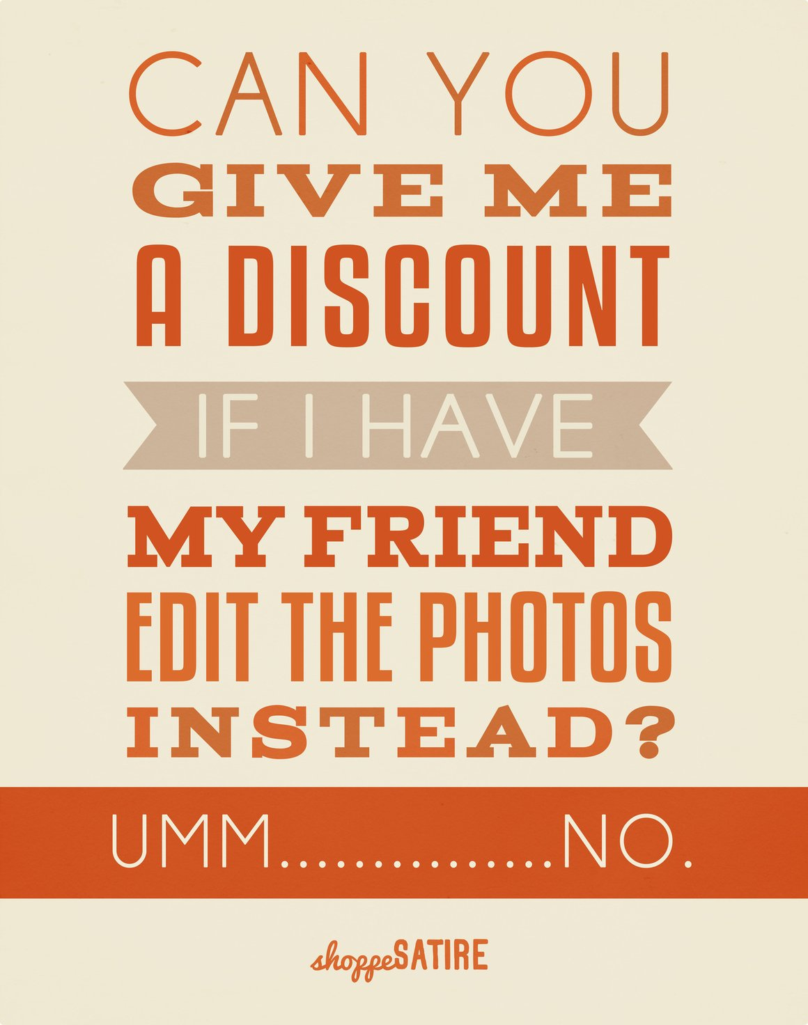 Can you give me a discount if I have my friend edit the photos instead? Umm.....No.