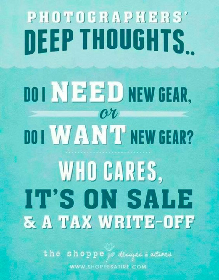 Photographer's Deep Thoughts: Do I Need New Gear or Do I Want New Gear? Who Cares? It's on sale and a tax write-off. The shoppe designs dot com