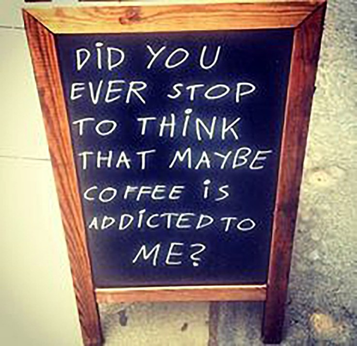 Did you ever stop and think that maybe coffee is addicted to me?