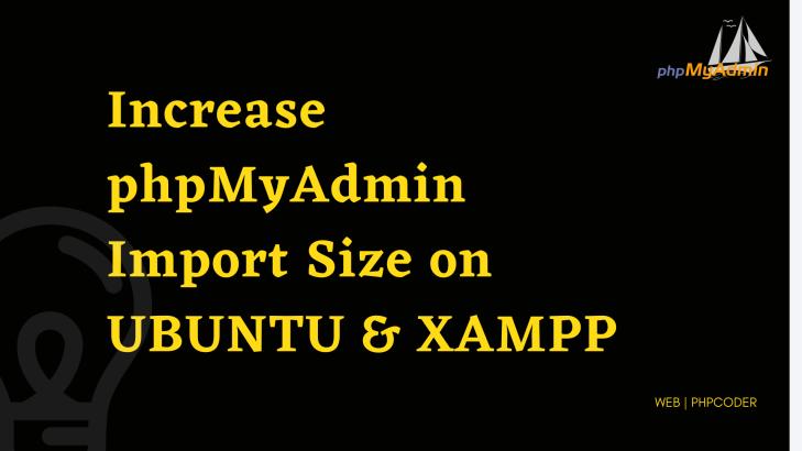 Increase phpMyAdmin Import Size UBUNTU and XAMPP