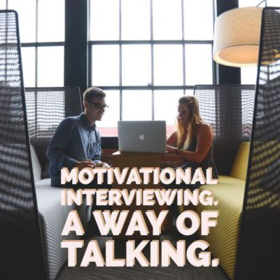 Motivational Interviewing. A Way of Talking.