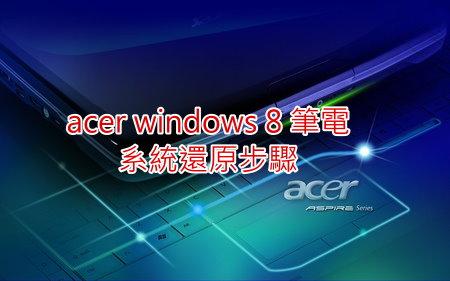 [教學]acer windows 8 筆電系統還原步驟 - 雲爸的私處 - FashionGuide 華人時尚專業評鑑