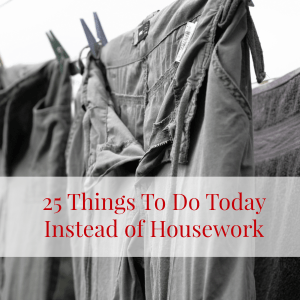 25 Things To Do Today Instead of Housework