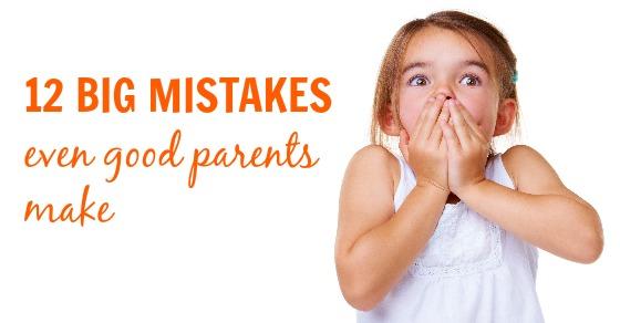 12 Big Mistakes Even Good Parents Make