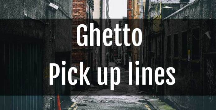 Ghetto Pick up lines