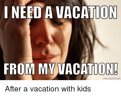 Need A Vacation From Mvvacation After A Vacation With Kids Kids Meme On Astrologymemes Com