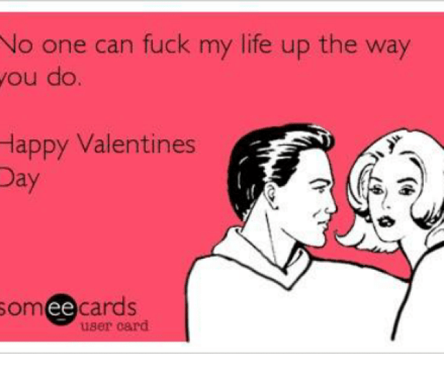 Fucking Life And Memes No One Can Fuck My Life Up The Way You Do Happy Valentines Day Cards Ee User Card