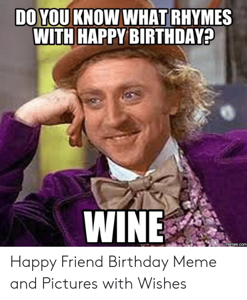 Happy Birthday Memes For Women: DO YOU KNOW WHAT RHYMES WITH HAPPY BIRTHDAY? WINE memes.com Happy Friend Birthday Meme and Pictures with Wishes