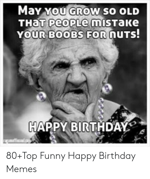 Happy Birthday Memes For Women: May xoU GROWN SO OLD YOUR BOOBS FORnUTS HAPPY BIRTHDAY 80+Top Funny Happy Birthday Memes