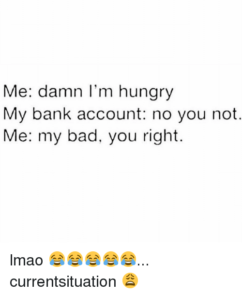 Me Damn I M Hunary My Bank Account No You Not Me My Bad You Right Lmao Currentsituation Bad Meme On Awwmemes Com