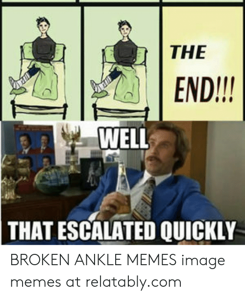 Broken Ankle Meme : broken, ankle, END!!!, ESCALATED, QUICKLY, BROKEN, ANKLE, MEMES, Image, Memes, Relatablycom, Awwmemes.com