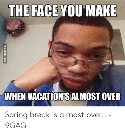 The Face You Make When Vacation S Almost Over Spring Break Is Almost Over 9gag 9gag Meme On Ballmemes Com