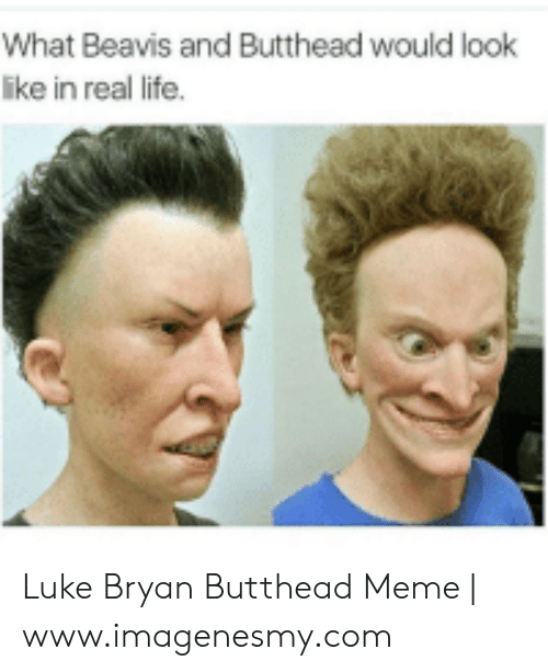Luke Bryan And Butthead : bryan, butthead, 🅱️, Memes, About, Bryan, Butthead