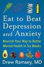 Eat to Beat Depression and Anxiety: Nourish Your Way to Better Mental Health in Six Weeks - Drew Ramsey M.D.