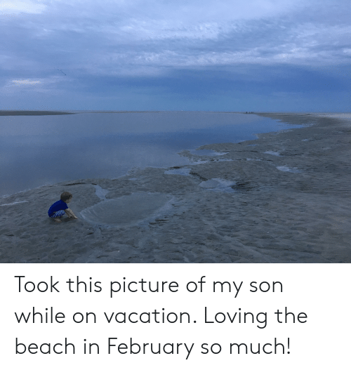Took This Picture Of My Son While On Vacation Loving The Beach In February So Much Beach Meme On Conservative Memes