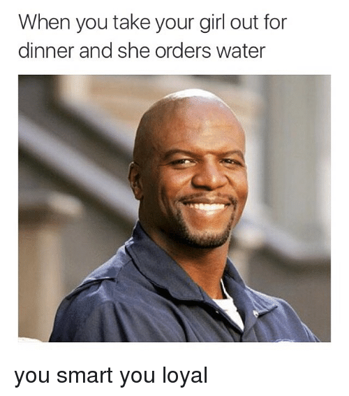Image of: Quotes Funny Girls And Memes When You Take Your Girl Out For Dinner And When You Take Your Girl Out For Dinner And She Orders Water You