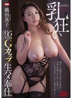 乳狂い 95cmGカップ生ハメ奉仕 織田真子