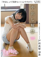 「中出しって気持ちいいんですか?」 戸田真琴 19歳 中出し解禁
