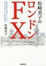 松崎美子のロンドンFX 金融の聖地で30年暮らしてわかった日本人が知らない為替の真実