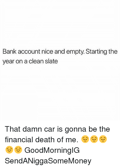 Bank Account Nice And Empty Starting The Year On A Clean Slate That Damn Car Is Gonna Be The Financial Death Of Me Goodmorningig Sendaniggasomemoney Meme On Esmemes Com