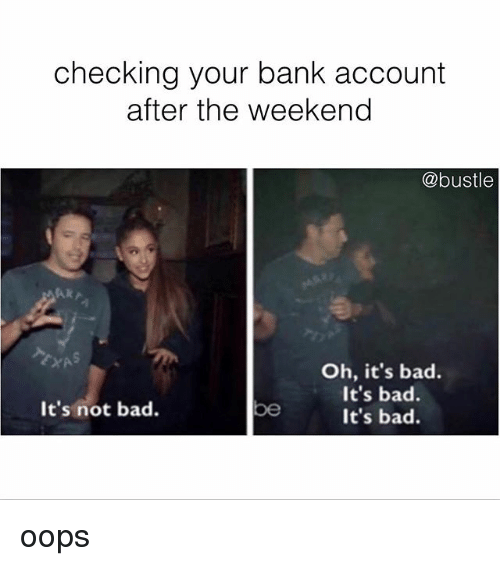 Checking Your Bank Account After The Weekend Oh It S Bad It S Bad It S Bad It S Not Bad Be Oops Bad Meme On Esmemes Com