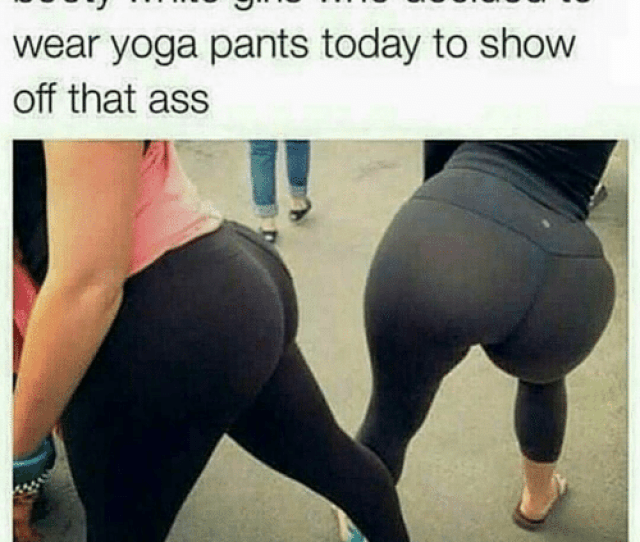 Memes White Girl And Yoga Pants Good Morning To All Them Big Booty