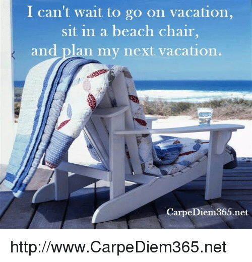 I Can T Wait To Go On Vacation Sit In A Beach Chair And Plan My Next Vacation Carpe Diem 365net Httpwwwcarpediem365net Meme On Esmemes Com