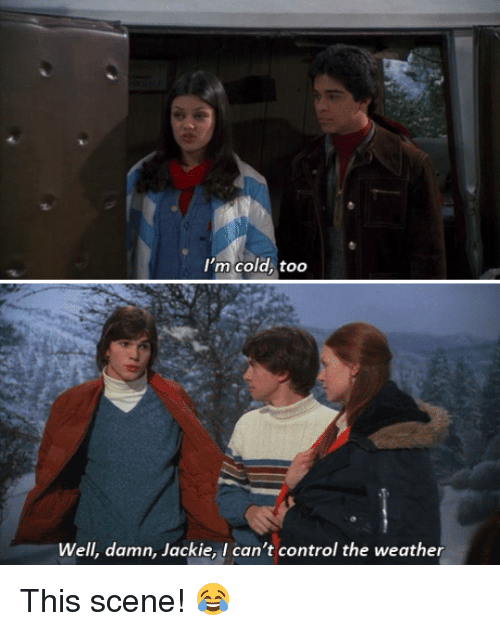 Damn Jackie, I can't control the weather! - Pinterest