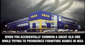 EA IKEA IKEA WHEN YOU ACCIDENTALLY SUMMON A GREAT OLD ONE
